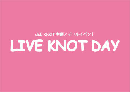 club KNOT主催アイドルイベント「LIVE KNOT DAY vol.2~前編~」